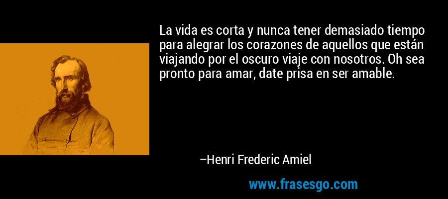 La vida es corta y nunca tener demasiado tiempo para alegrar los corazones de aquellos que están viajando por el oscuro viaje con nosotros. Oh sea pronto para amar, date prisa en ser amable. – Henri Frederic Amiel