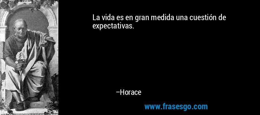 La vida es en gran medida una cuestión de expectativas. – Horace