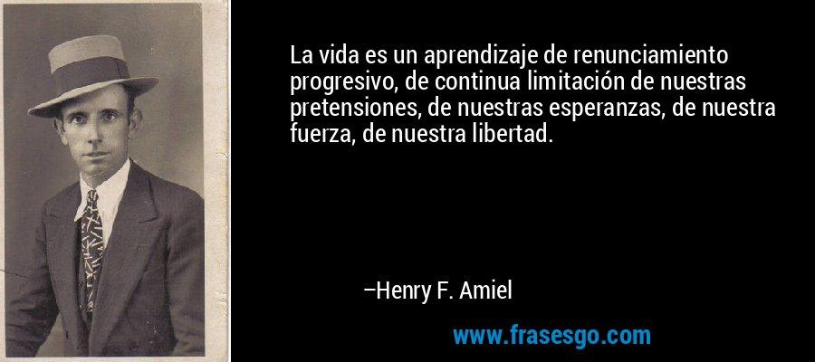 La vida es un aprendizaje de renunciamiento progresivo, de continua limitación de nuestras pretensiones, de nuestras esperanzas, de nuestra fuerza, de nuestra libertad. – Henry F. Amiel