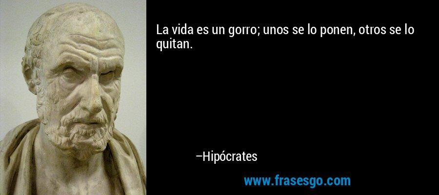 La vida es un gorro; unos se lo ponen, otros se lo quitan. – Hipócrates