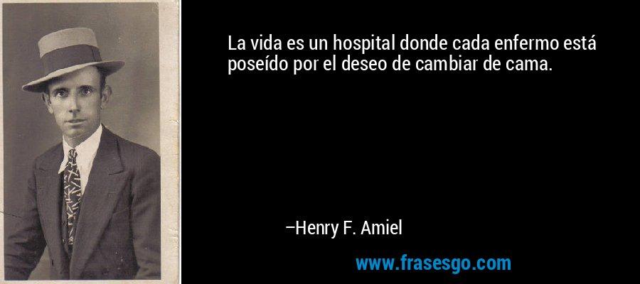 La vida es un hospital donde cada enfermo está poseído por el deseo de cambiar de cama. – Henry F. Amiel