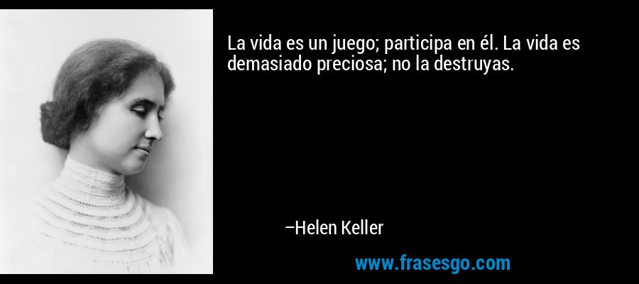 La vida es un juego; participa en él. La vida es demasiado preciosa; no la destruyas. – Helen Keller