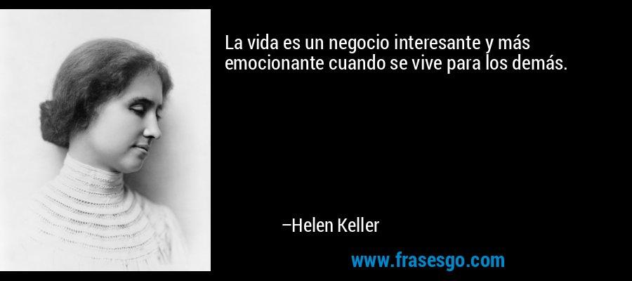 La vida es un negocio interesante y más emocionante cuando se vive para los demás. – Helen Keller