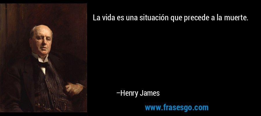La vida es una situación que precede a la muerte. – Henry James