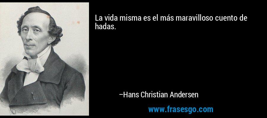 La vida misma es el más maravilloso cuento de hadas. – Hans Christian Andersen