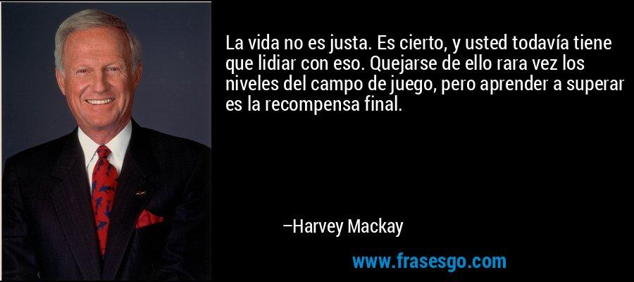 La vida no es justa. Es cierto, y usted todavía tiene que lidiar con eso. Quejarse de ello rara vez los niveles del campo de juego, pero aprender a superar es la recompensa final. – Harvey Mackay