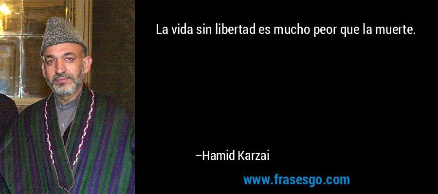 La vida sin libertad es mucho peor que la muerte. – Hamid Karzai