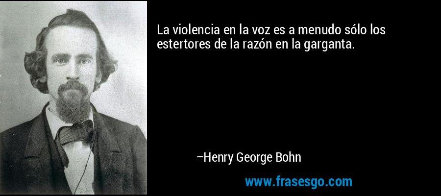 La violencia en la voz es a menudo sólo los estertores de la razón en la garganta. – Henry George Bohn