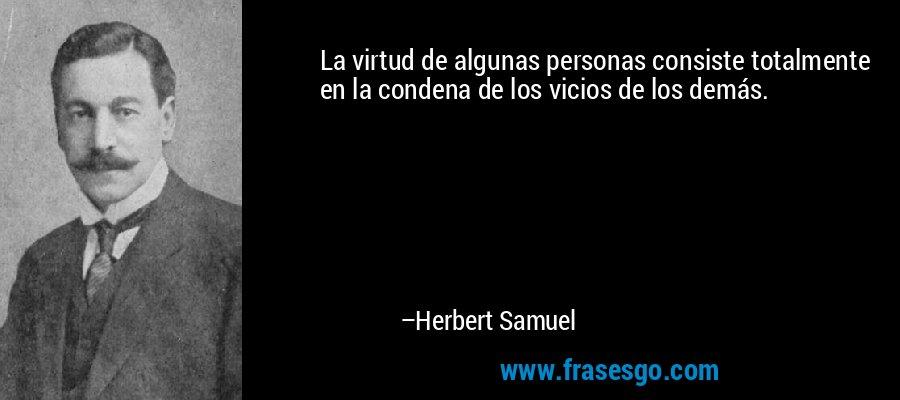 La virtud de algunas personas consiste totalmente en la condena de los vicios de los demás. – Herbert Samuel