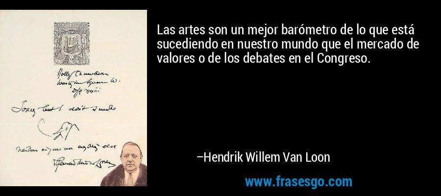Las artes son un mejor barómetro de lo que está sucediendo en nuestro mundo que el mercado de valores o de los debates en el Congreso. – Hendrik Willem Van Loon