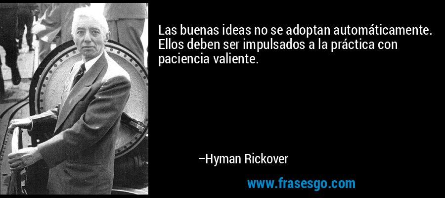 Las buenas ideas no se adoptan automáticamente. Ellos deben ser impulsados a la práctica con paciencia valiente. – Hyman Rickover