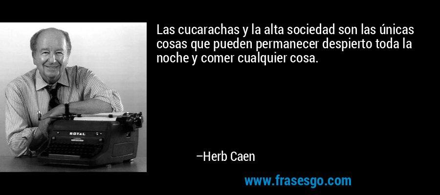 Las cucarachas y la alta sociedad son las únicas cosas que pueden permanecer despierto toda la noche y comer cualquier cosa. – Herb Caen
