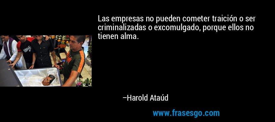 Las empresas no pueden cometer traición o ser criminalizadas o excomulgado, porque ellos no tienen alma. – Harold Ataúd