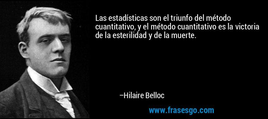 Las estadísticas son el triunfo del método cuantitativo, y el método cuantitativo es la victoria de la esterilidad y de la muerte. – Hilaire Belloc