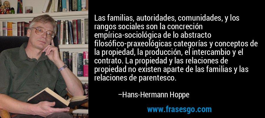 Las familias, autoridades, comunidades, y los rangos sociales son la concreción empírica-sociológica de lo abstracto filosófico-praxeológicas categorías y conceptos de la propiedad, la producción, el intercambio y el contrato. La propiedad y las relaciones de propiedad no existen aparte de las familias y las relaciones de parentesco. – Hans-Hermann Hoppe