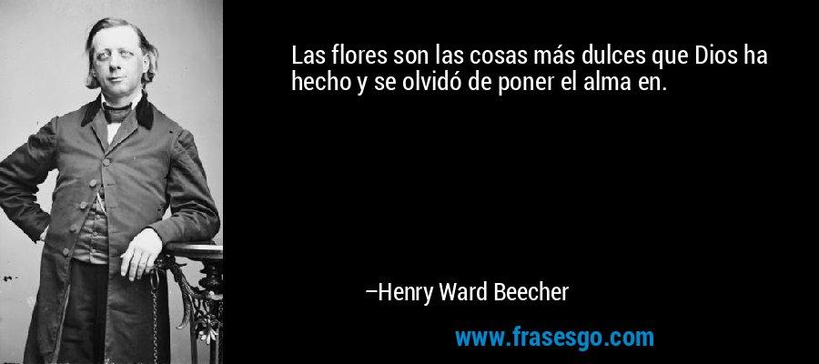 Las flores son las cosas más dulces que Dios ha hecho y se olvidó de poner el alma en. – Henry Ward Beecher