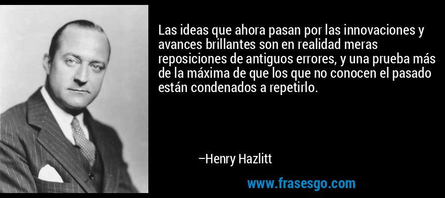 Las ideas que ahora pasan por las innovaciones y avances brillantes son en realidad meras reposiciones de antiguos errores, y una prueba más de la máxima de que los que no conocen el pasado están condenados a repetirlo. – Henry Hazlitt