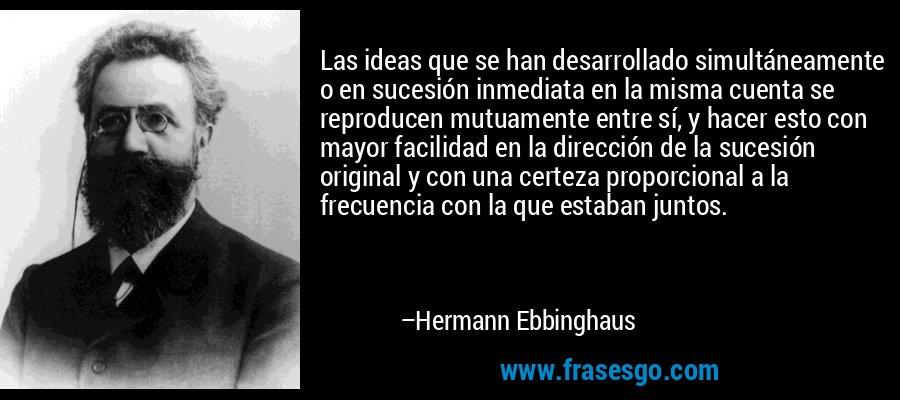 Las ideas que se han desarrollado simultáneamente o en sucesión inmediata en la misma cuenta se reproducen mutuamente entre sí, y hacer esto con mayor facilidad en la dirección de la sucesión original y con una certeza proporcional a la frecuencia con la que estaban juntos. – Hermann Ebbinghaus