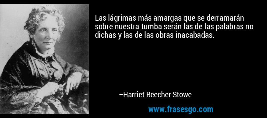 Las lágrimas más amargas que se derramarán sobre nuestra tumba serán las de las palabras no dichas y las de las obras inacabadas. – Harriet Beecher Stowe