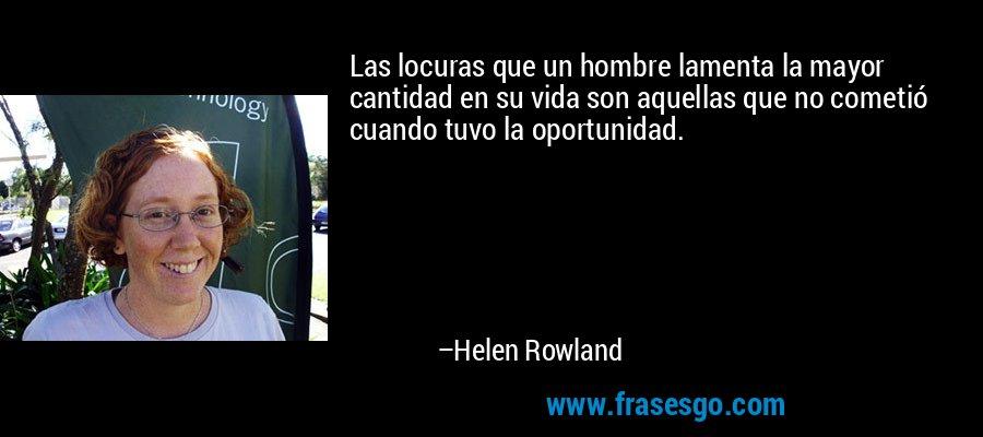Las locuras que un hombre lamenta la mayor cantidad en su vida son aquellas que no cometió cuando tuvo la oportunidad. – Helen Rowland