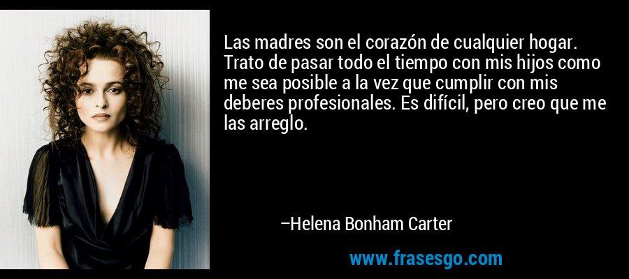 Las madres son el corazón de cualquier hogar. Trato de pasar todo el tiempo con mis hijos como me sea posible a la vez que cumplir con mis deberes profesionales. Es difícil, pero creo que me las arreglo. – Helena Bonham Carter