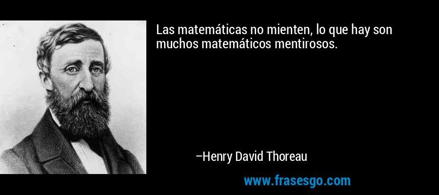Las matemáticas no mienten, lo que hay son muchos matemáticos mentirosos. – Henry David Thoreau