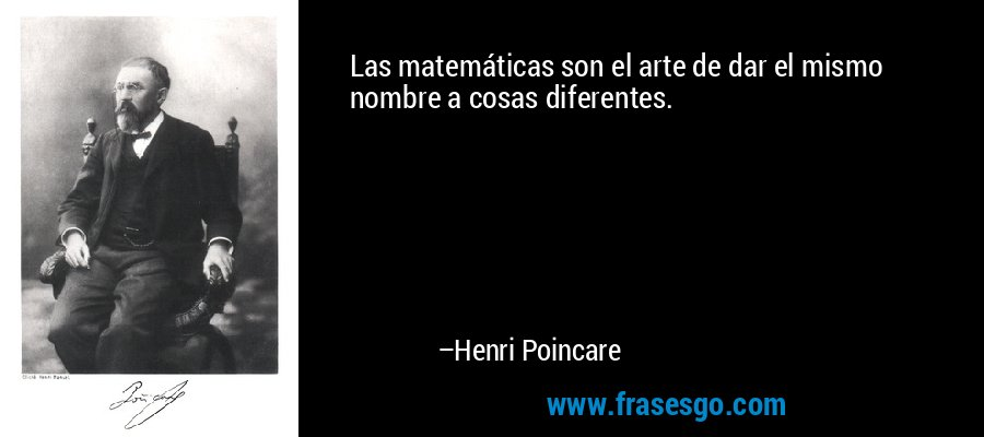 Las matemáticas son el arte de dar el mismo nombre a cosas diferentes. – Henri Poincare