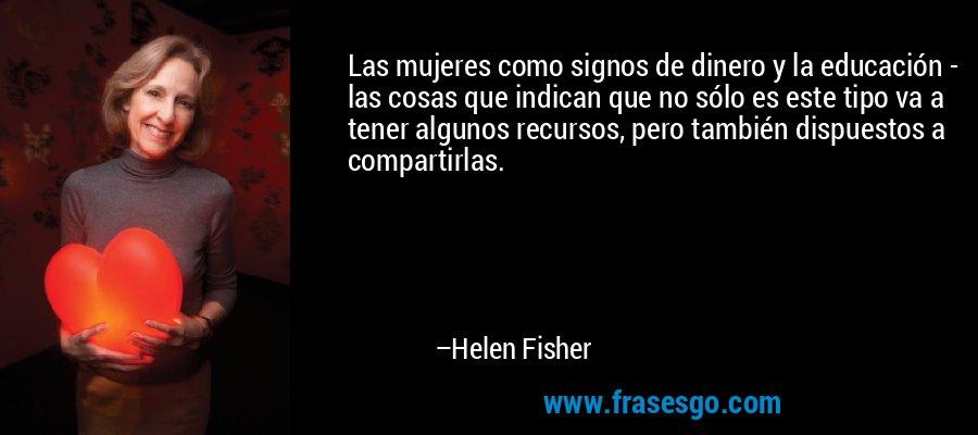 Las mujeres como signos de dinero y la educación - las cosas que indican que no sólo es este tipo va a tener algunos recursos, pero también dispuestos a compartirlas. – Helen Fisher