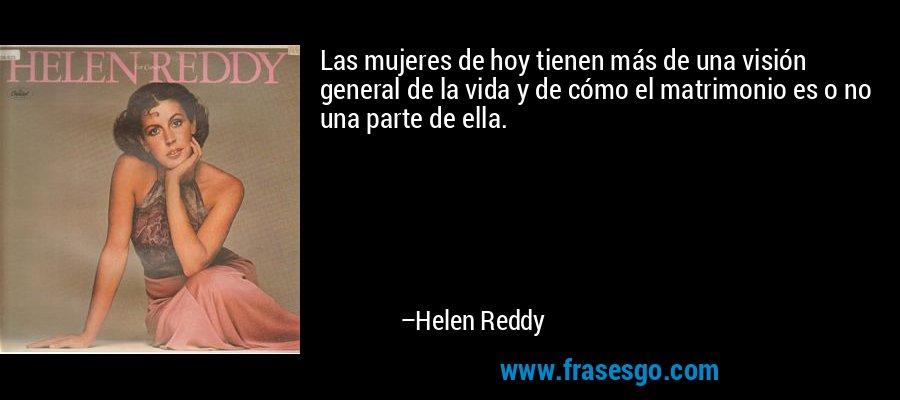 Las mujeres de hoy tienen más de una visión general de la vida y de cómo el matrimonio es o no una parte de ella. – Helen Reddy