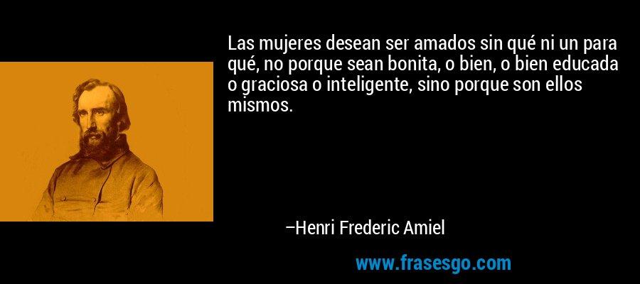Las mujeres desean ser amados sin qué ni un para qué, no porque sean bonita, o bien, o bien educada o graciosa o inteligente, sino porque son ellos mismos. – Henri Frederic Amiel
