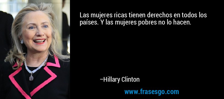 Las mujeres ricas tienen derechos en todos los países. Y las mujeres pobres no lo hacen. – Hillary Clinton