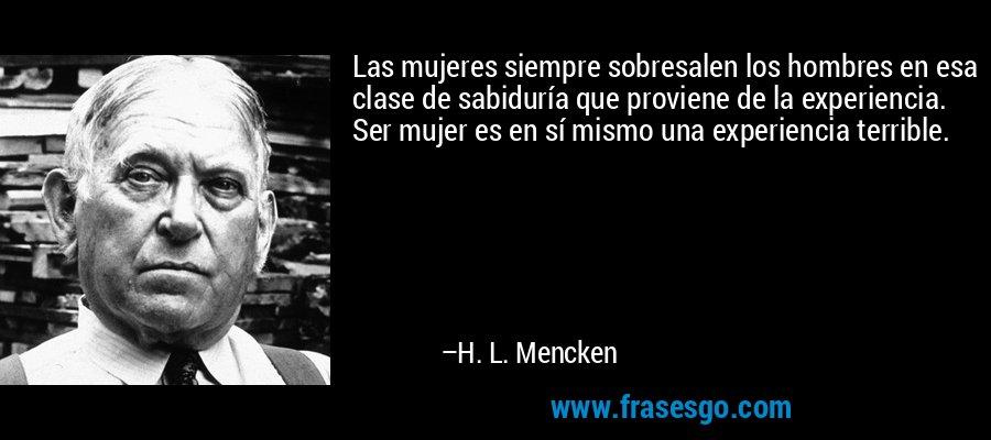 Las mujeres siempre sobresalen los hombres en esa clase de sabiduría que proviene de la experiencia. Ser mujer es en sí mismo una experiencia terrible. – H. L. Mencken