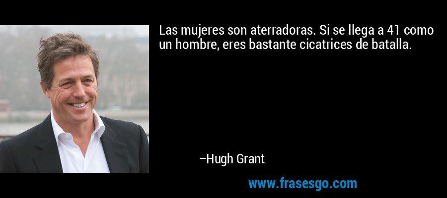 Las mujeres son aterradoras. Si se llega a 41 como un hombre, eres bastante cicatrices de batalla. – Hugh Grant