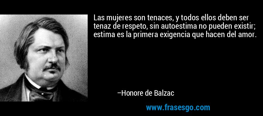 Las mujeres son tenaces, y todos ellos deben ser tenaz de respeto, sin autoestima no pueden existir; estima es la primera exigencia que hacen del amor. – Honore de Balzac
