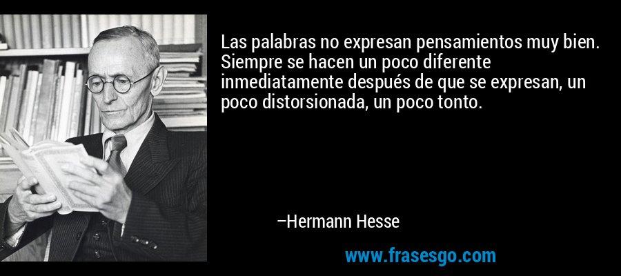 Las palabras no expresan pensamientos muy bien. Siempre se hacen un poco diferente inmediatamente después de que se expresan, un poco distorsionada, un poco tonto. – Hermann Hesse