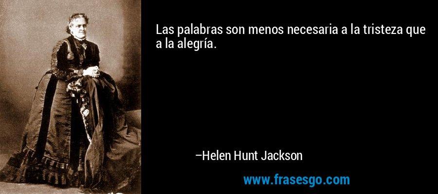 Las palabras son menos necesaria a la tristeza que a la alegría. – Helen Hunt Jackson