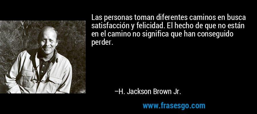 Las personas toman diferentes caminos en busca satisfacción y felicidad. El hecho de que no están en el camino no significa que han conseguido perder. – H. Jackson Brown Jr.