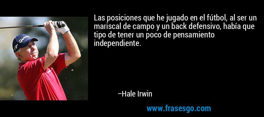 Las posiciones que he jugado en el fútbol, al ser un mariscal de campo y un back defensivo, había que tipo de tener un poco de pensamiento independiente. – Hale Irwin
