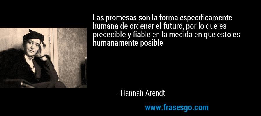 Las promesas son la forma específicamente humana de ordenar el futuro, por lo que es predecible y fiable en la medida en que esto es humanamente posible. – Hannah Arendt