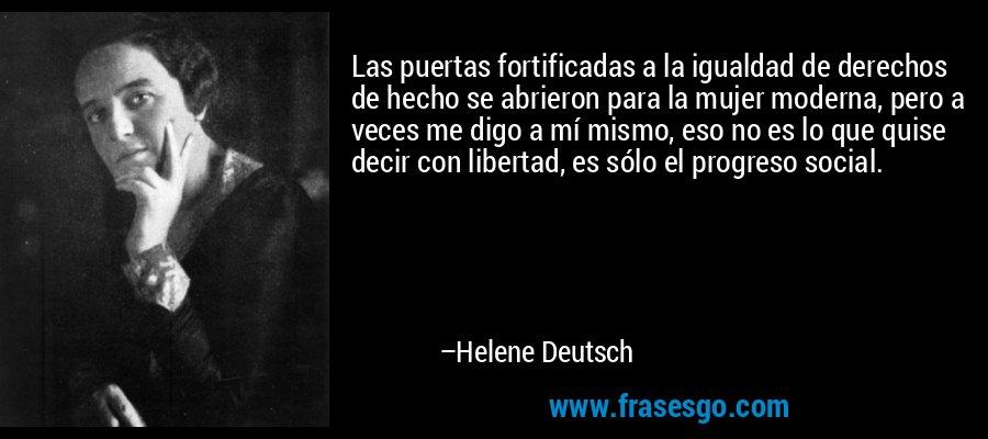 Las puertas fortificadas a la igualdad de derechos de hecho se abrieron para la mujer moderna, pero a veces me digo a mí mismo, eso no es lo que quise decir con libertad, es sólo el progreso social. – Helene Deutsch