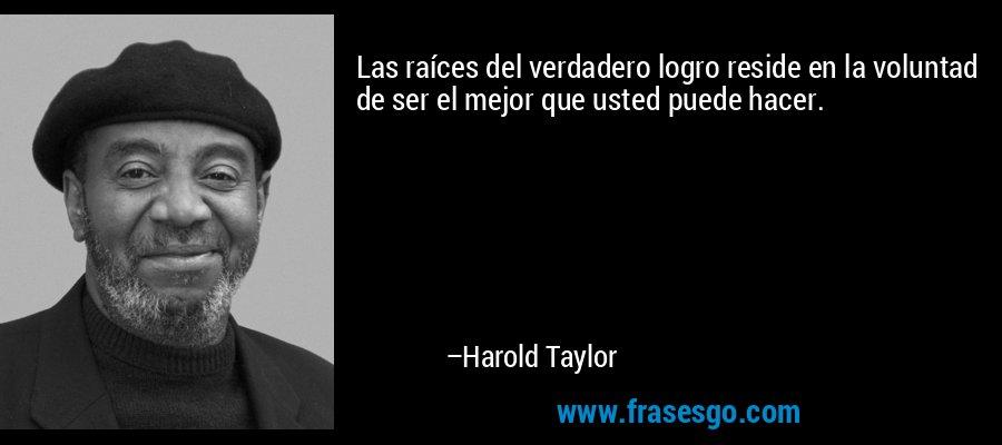 Las raíces del verdadero logro reside en la voluntad de ser el mejor que usted puede hacer. – Harold Taylor