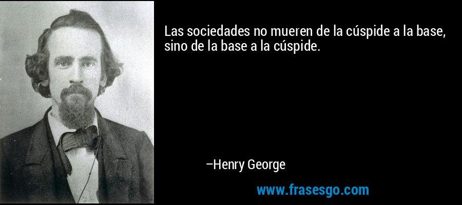 Las sociedades no mueren de la cúspide a la base, sino de la base a la cúspide. – Henry George