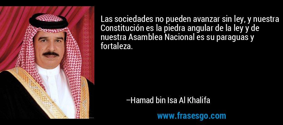 Las sociedades no pueden avanzar sin ley, y nuestra Constitución es la piedra angular de la ley y de nuestra Asamblea Nacional es su paraguas y fortaleza. – Hamad bin Isa Al Khalifa
