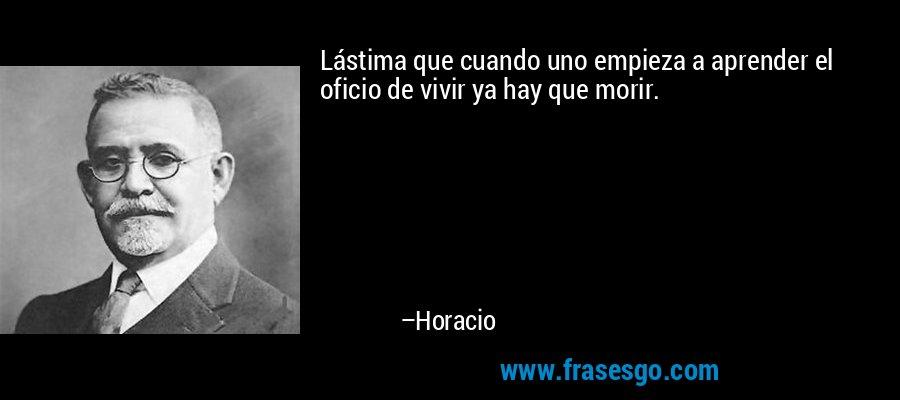 Lástima que cuando uno empieza a aprender el oficio de vivir ya hay que morir. – Horacio