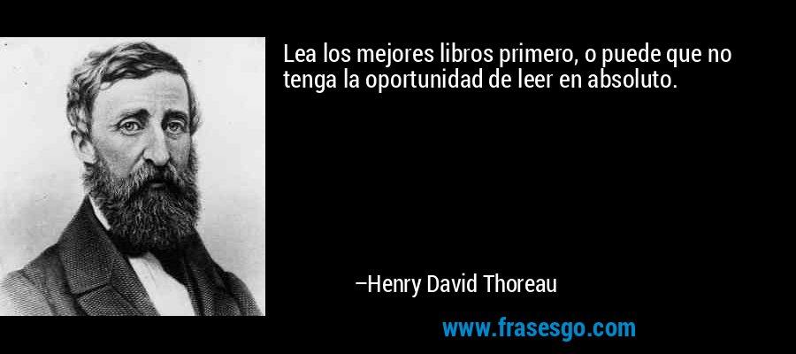 Lea los mejores libros primero, o puede que no tenga la oportunidad de leer en absoluto. – Henry David Thoreau
