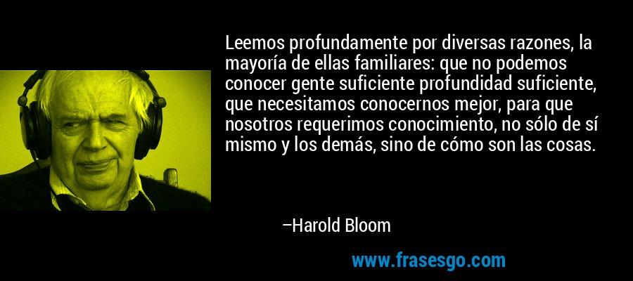 Leemos profundamente por diversas razones, la mayoría de ellas familiares: que no podemos conocer gente suficiente profundidad suficiente, que necesitamos conocernos mejor, para que nosotros requerimos conocimiento, no sólo de sí mismo y los demás, sino de cómo son las cosas. – Harold Bloom