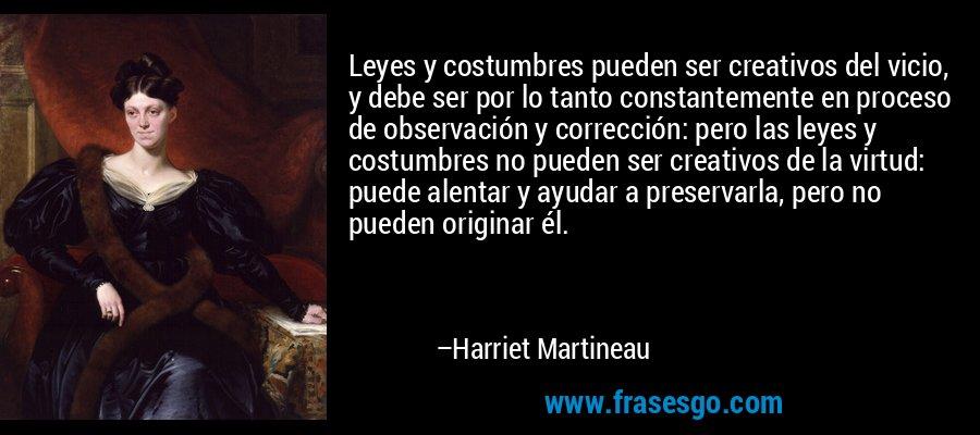 Leyes y costumbres pueden ser creativos del vicio, y debe ser por lo tanto constantemente en proceso de observación y corrección: pero las leyes y costumbres no pueden ser creativos de la virtud: puede alentar y ayudar a preservarla, pero no pueden originar él. – Harriet Martineau