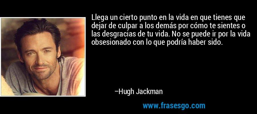 Llega un cierto punto en la vida en que tienes que dejar de culpar a los demás por cómo te sientes o las desgracias de tu vida. No se puede ir por la vida obsesionado con lo que podría haber sido. – Hugh Jackman