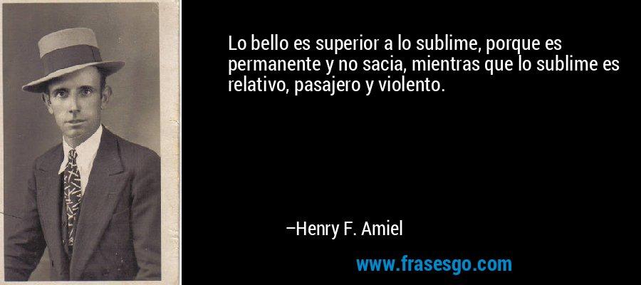 Lo bello es superior a lo sublime, porque es permanente y no sacia, mientras que lo sublime es relativo, pasajero y violento. – Henry F. Amiel