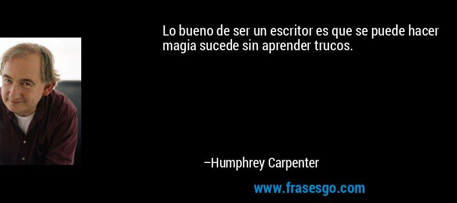 Lo bueno de ser un escritor es que se puede hacer magia sucede sin aprender trucos. – Humphrey Carpenter